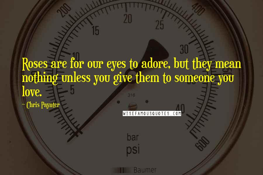 Chris Paynter quotes: Roses are for our eyes to adore, but they mean nothing unless you give them to someone you love.