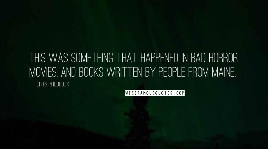 Chris Philbrook quotes: This was something that happened in bad horror movies, and books written by people from Maine.