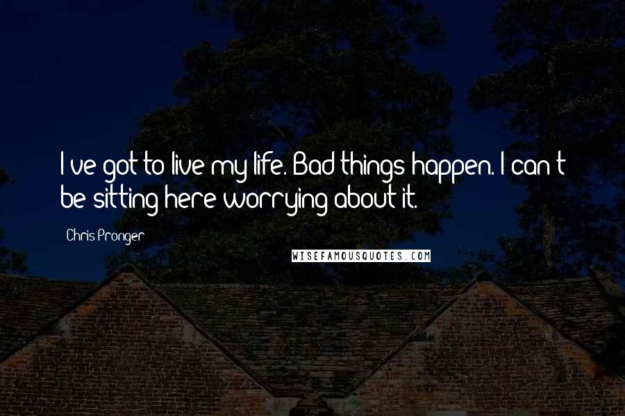 Chris Pronger quotes: I've got to live my life. Bad things happen. I can't be sitting here worrying about it.