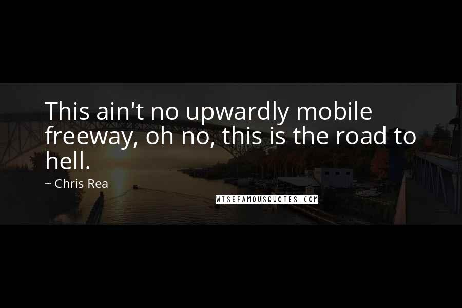 Chris Rea quotes: This ain't no upwardly mobile freeway, oh no, this is the road to hell.
