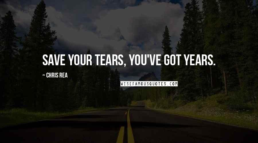 Chris Rea quotes: Save your tears, you've got years.