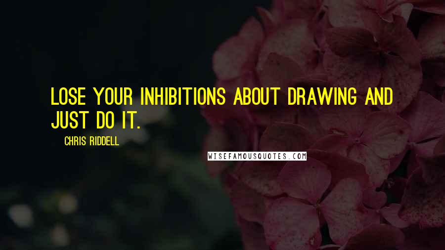 Chris Riddell quotes: Lose your inhibitions about drawing and just do it.