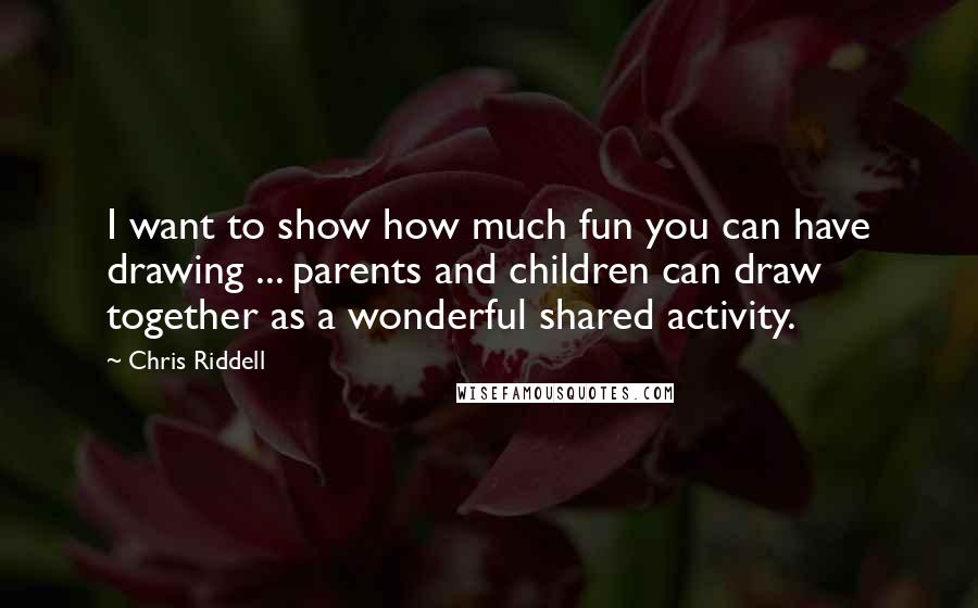 Chris Riddell quotes: I want to show how much fun you can have drawing ... parents and children can draw together as a wonderful shared activity.