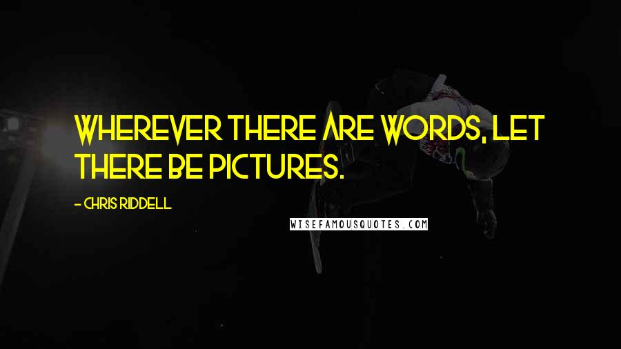 Chris Riddell quotes: Wherever there are words, let there be pictures.