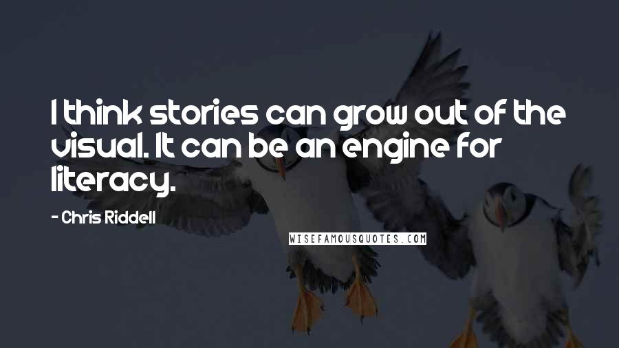 Chris Riddell quotes: I think stories can grow out of the visual. It can be an engine for literacy.
