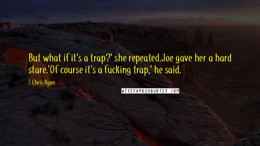 Chris Ryan quotes: But what if it's a trap?' she repeated.Joe gave her a hard stare.'Of course it's a fucking trap,' he said.