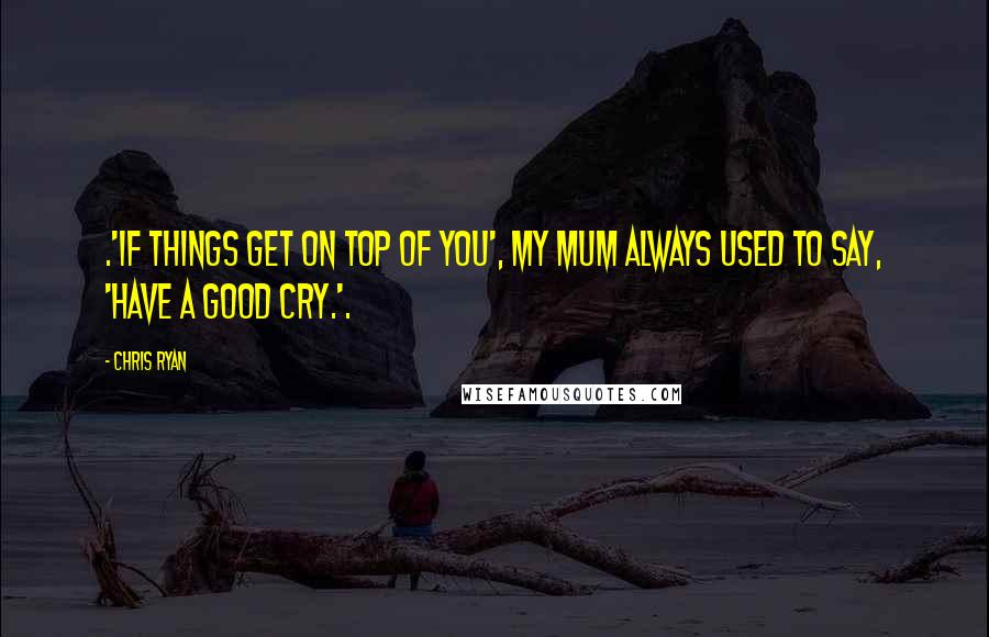 Chris Ryan quotes: .'If things get on top of you', my mum always used to say, 'have a good cry.'.