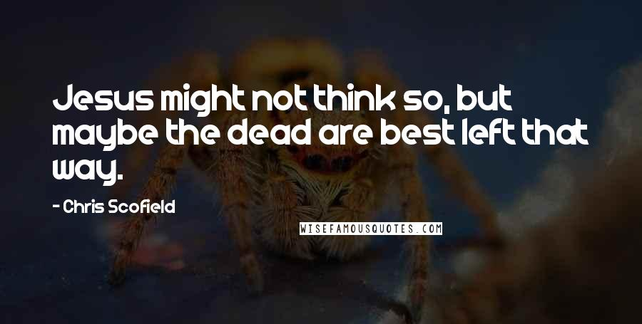 Chris Scofield quotes: Jesus might not think so, but maybe the dead are best left that way.