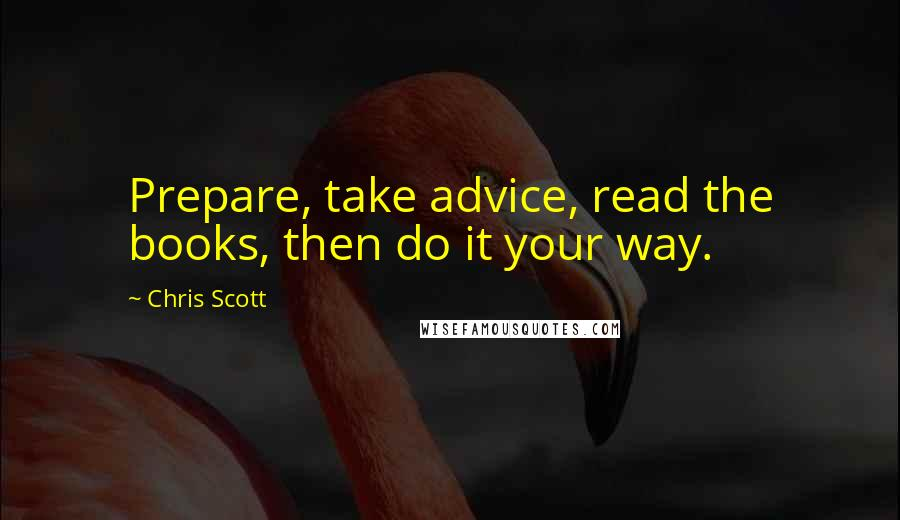 Chris Scott quotes: Prepare, take advice, read the books, then do it your way.