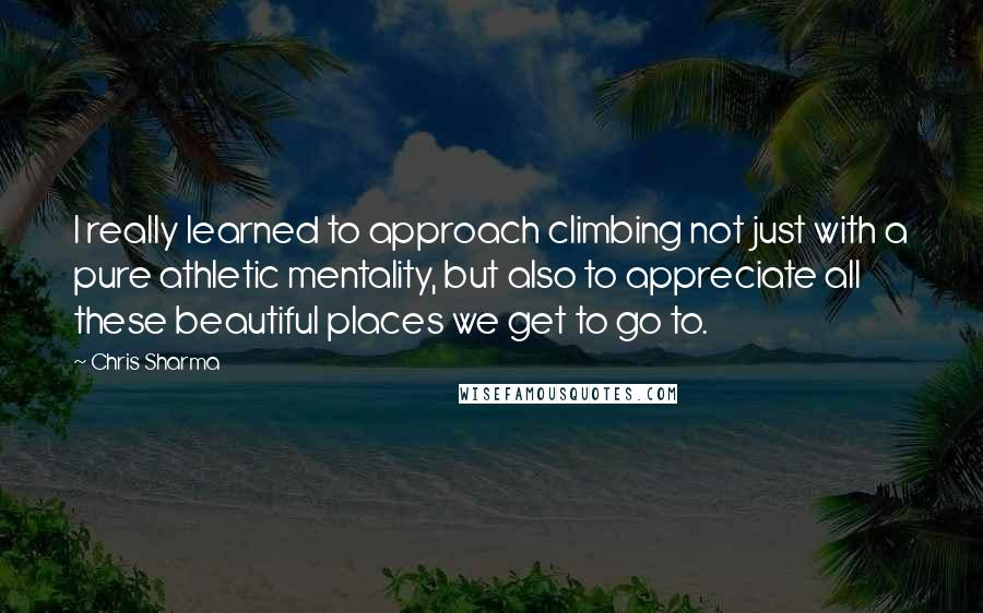 Chris Sharma quotes: I really learned to approach climbing not just with a pure athletic mentality, but also to appreciate all these beautiful places we get to go to.