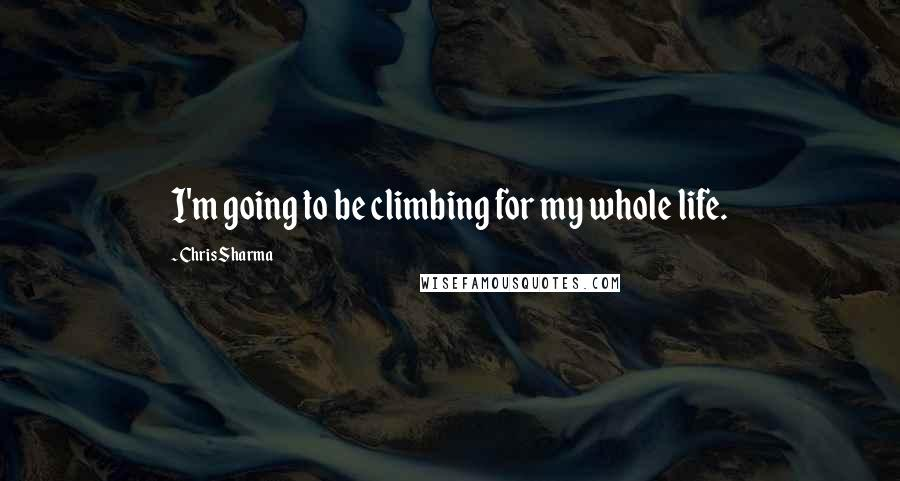 Chris Sharma quotes: I'm going to be climbing for my whole life.