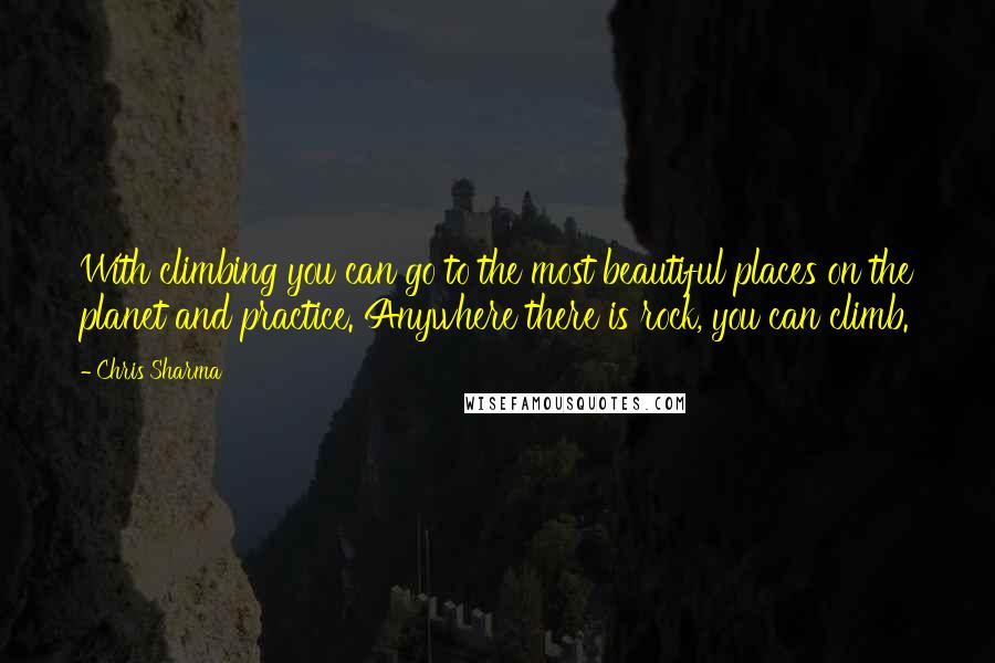 Chris Sharma quotes: With climbing you can go to the most beautiful places on the planet and practice. Anywhere there is rock, you can climb.