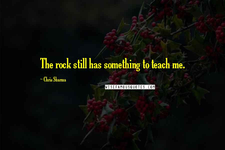 Chris Sharma quotes: The rock still has something to teach me.