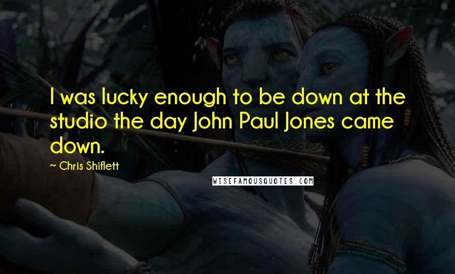 Chris Shiflett quotes: I was lucky enough to be down at the studio the day John Paul Jones came down.