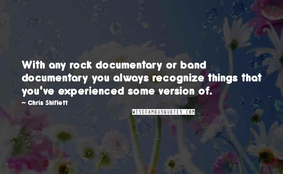 Chris Shiflett quotes: With any rock documentary or band documentary you always recognize things that you've experienced some version of.