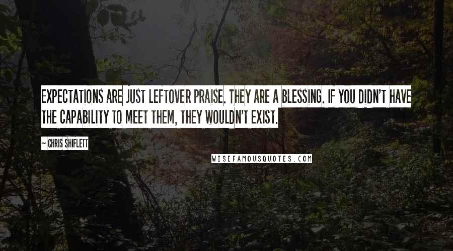 Chris Shiflett quotes: Expectations are just leftover praise. They are a blessing. If you didn't have the capability to meet them, they wouldn't exist.
