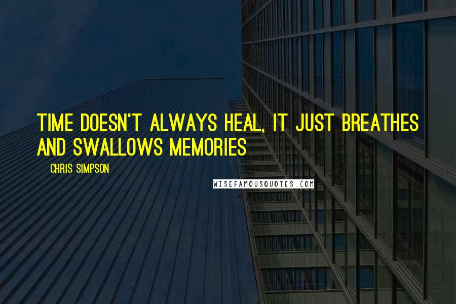 Chris Simpson quotes: Time doesn't always heal, it just breathes and swallows memories
