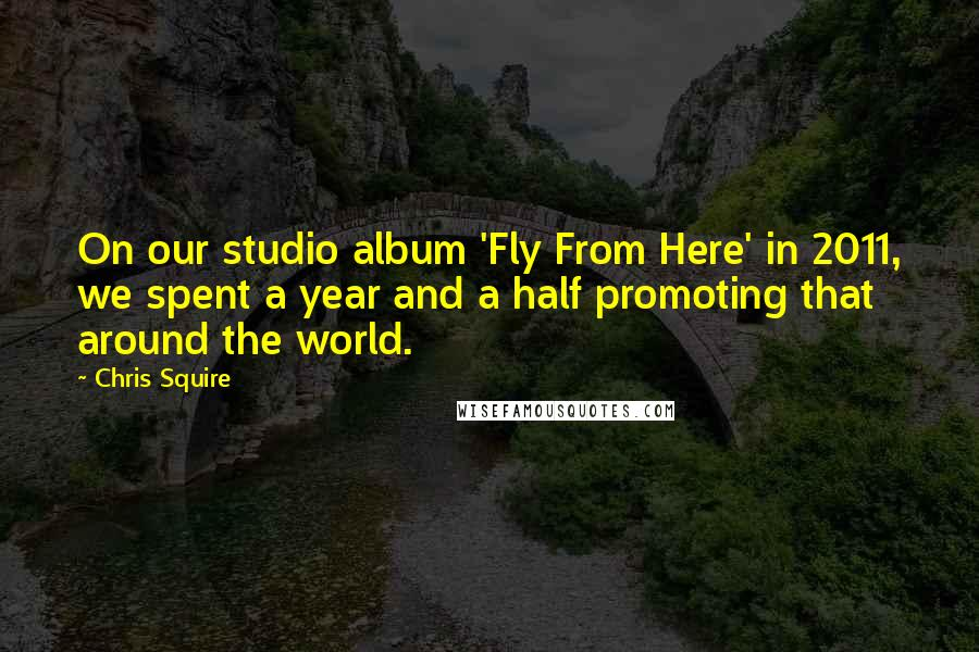Chris Squire quotes: On our studio album 'Fly From Here' in 2011, we spent a year and a half promoting that around the world.