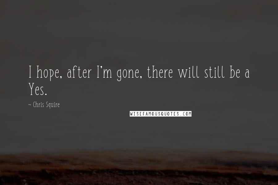 Chris Squire quotes: I hope, after I'm gone, there will still be a Yes.