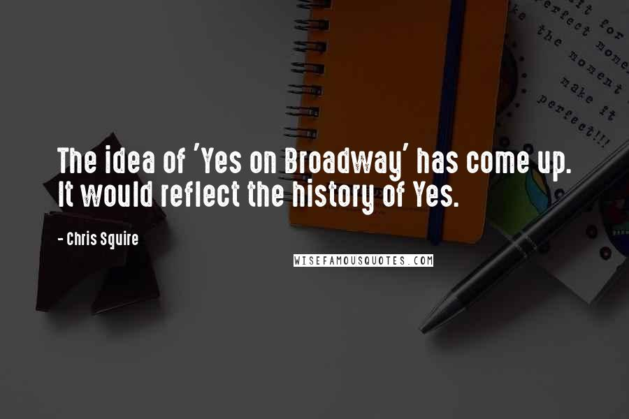 Chris Squire quotes: The idea of 'Yes on Broadway' has come up. It would reflect the history of Yes.