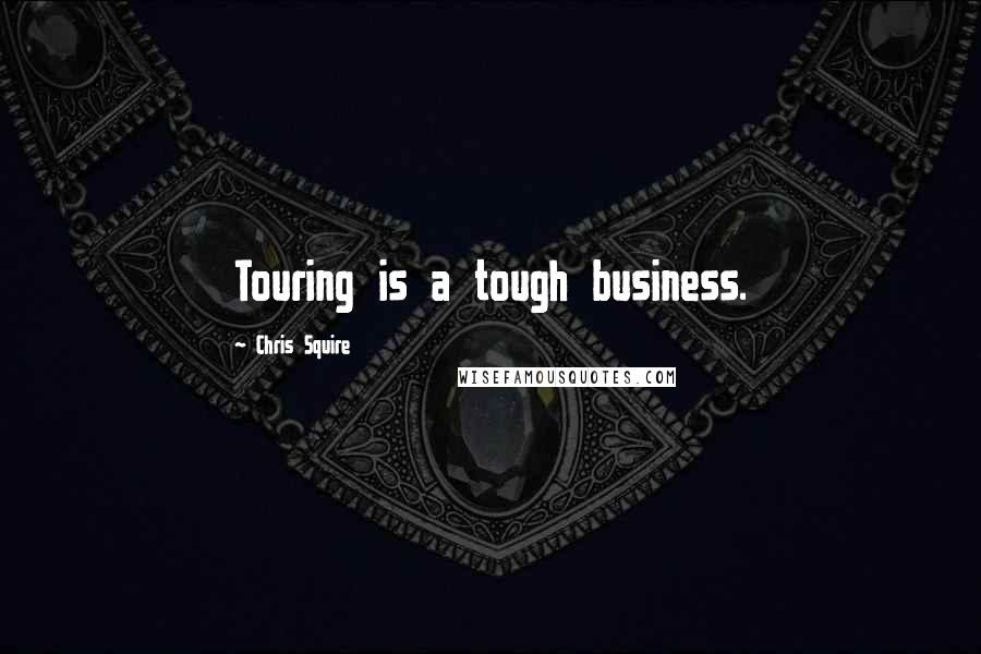 Chris Squire quotes: Touring is a tough business.