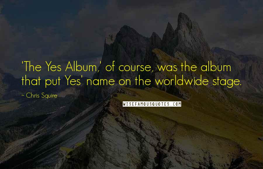 Chris Squire quotes: 'The Yes Album,' of course, was the album that put Yes' name on the worldwide stage.