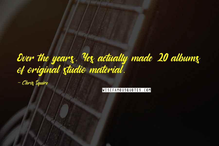 Chris Squire quotes: Over the years, Yes actually made 20 albums of original studio material.