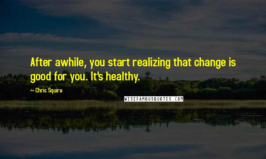 Chris Squire quotes: After awhile, you start realizing that change is good for you. It's healthy.