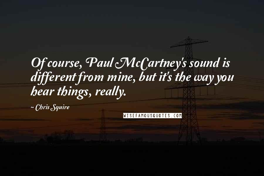 Chris Squire quotes: Of course, Paul McCartney's sound is different from mine, but it's the way you hear things, really.