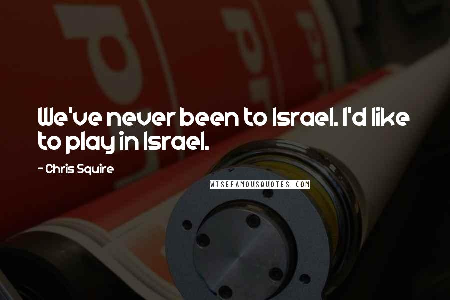 Chris Squire quotes: We've never been to Israel. I'd like to play in Israel.