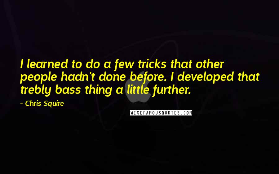Chris Squire quotes: I learned to do a few tricks that other people hadn't done before. I developed that trebly bass thing a little further.