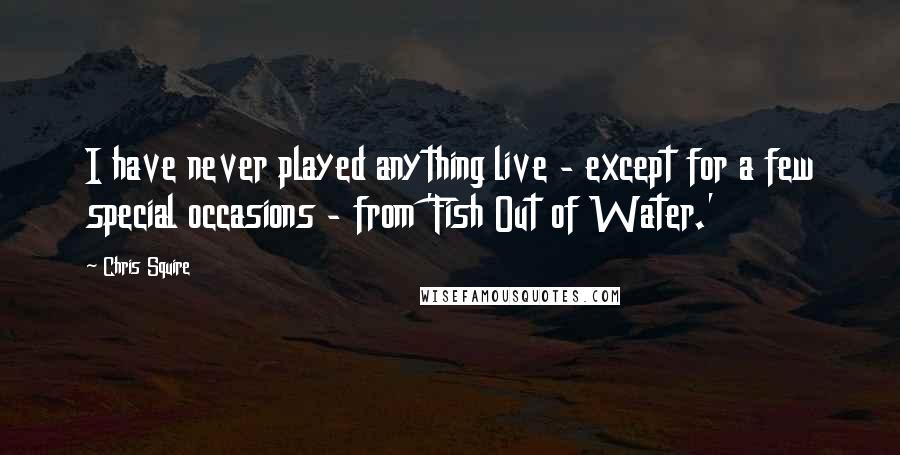 Chris Squire quotes: I have never played anything live - except for a few special occasions - from 'Fish Out of Water.'