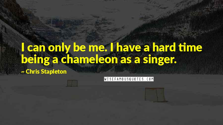 Chris Stapleton quotes: I can only be me. I have a hard time being a chameleon as a singer.