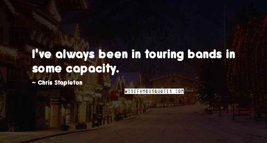 Chris Stapleton quotes: I've always been in touring bands in some capacity.