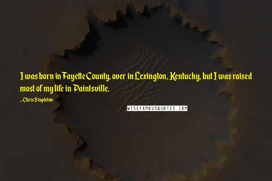 Chris Stapleton quotes: I was born in Fayette County, over in Lexington, Kentucky, but I was raised most of my life in Paintsville.