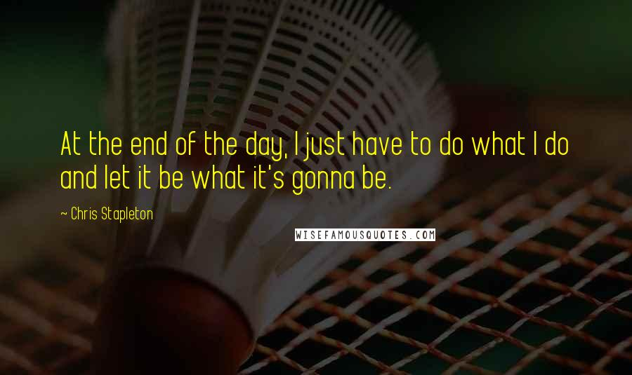 Chris Stapleton quotes: At the end of the day, I just have to do what I do and let it be what it's gonna be.