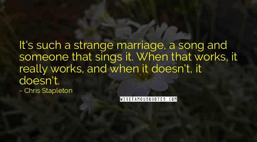 Chris Stapleton quotes: It's such a strange marriage, a song and someone that sings it. When that works, it really works, and when it doesn't, it doesn't.