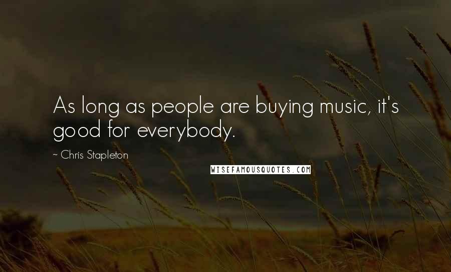 Chris Stapleton quotes: As long as people are buying music, it's good for everybody.