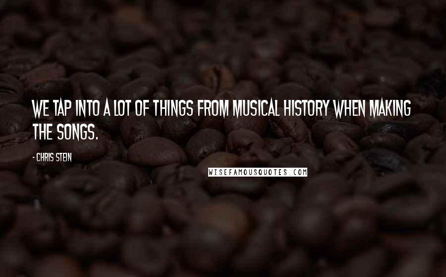 Chris Stein quotes: We tap into a lot of things from musical history when making the songs.