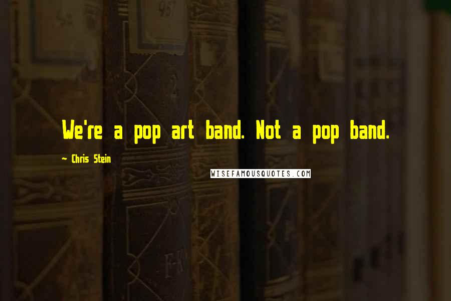 Chris Stein quotes: We're a pop art band. Not a pop band.