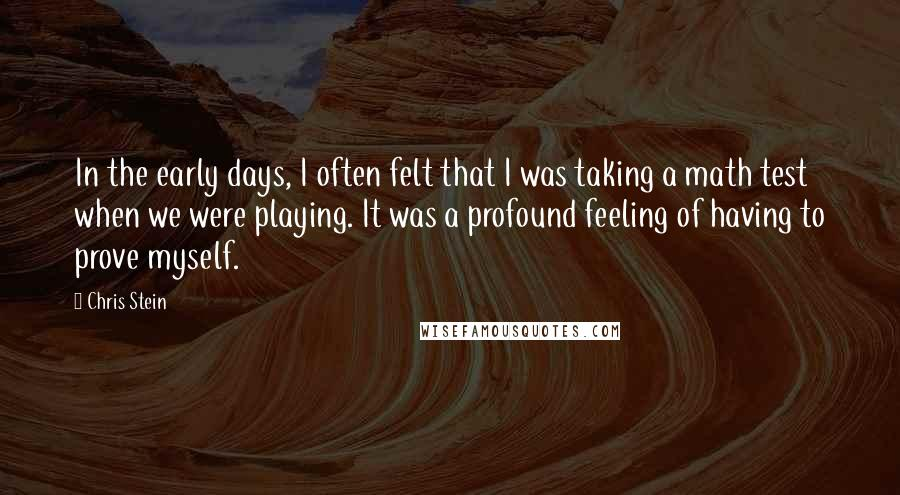 Chris Stein quotes: In the early days, I often felt that I was taking a math test when we were playing. It was a profound feeling of having to prove myself.