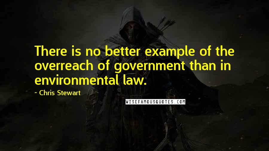 Chris Stewart quotes: There is no better example of the overreach of government than in environmental law.