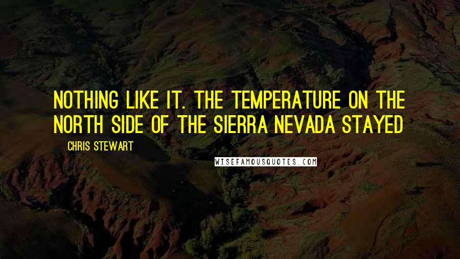 Chris Stewart quotes: nothing like it. The temperature on the north side of the Sierra Nevada stayed