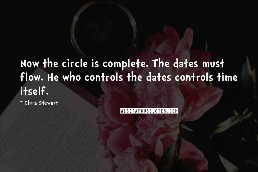 Chris Stewart quotes: Now the circle is complete. The dates must flow. He who controls the dates controls time itself.
