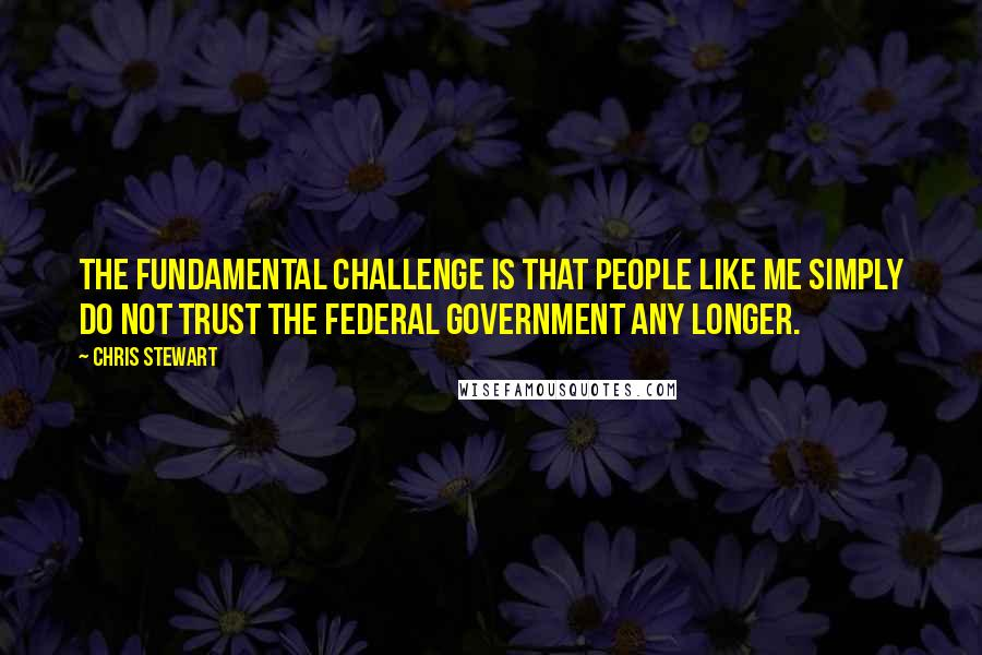 Chris Stewart quotes: The fundamental challenge is that people like me simply do not trust the federal government any longer.