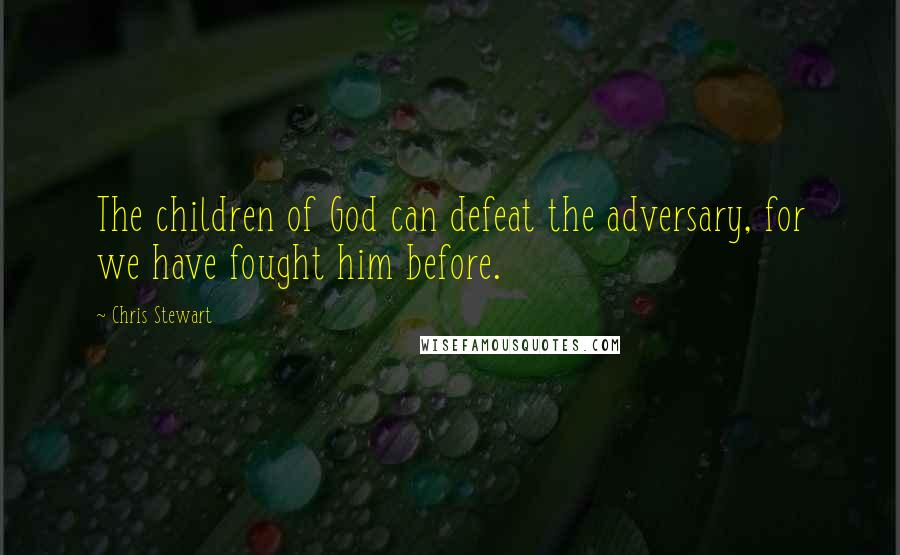 Chris Stewart quotes: The children of God can defeat the adversary, for we have fought him before.