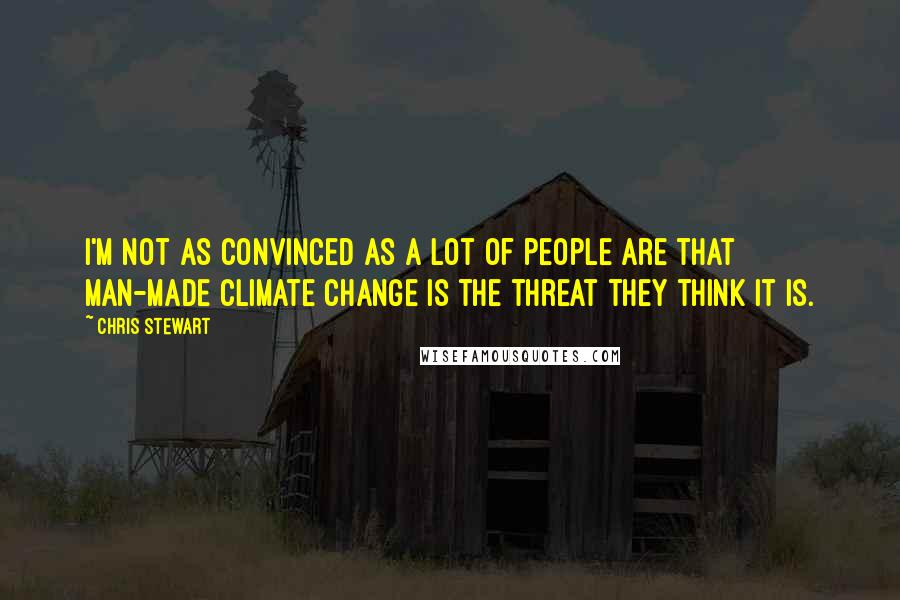 Chris Stewart quotes: I'm not as convinced as a lot of people are that man-made climate change is the threat they think it is.