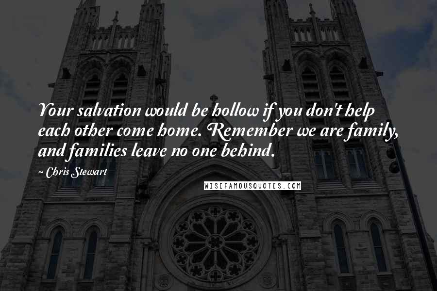Chris Stewart quotes: Your salvation would be hollow if you don't help each other come home. Remember we are family, and families leave no one behind.