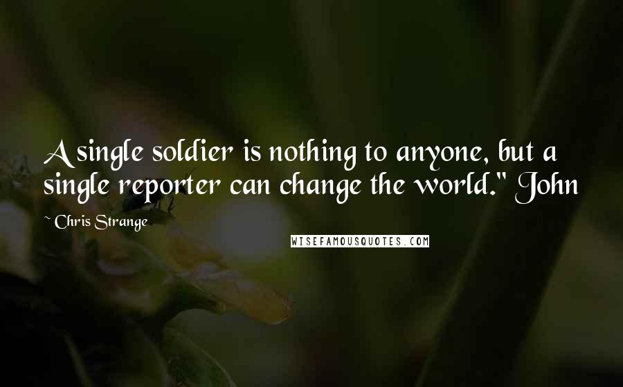"""Chris Strange quotes: A single soldier is nothing to anyone, but a single reporter can change the world."""" John"""