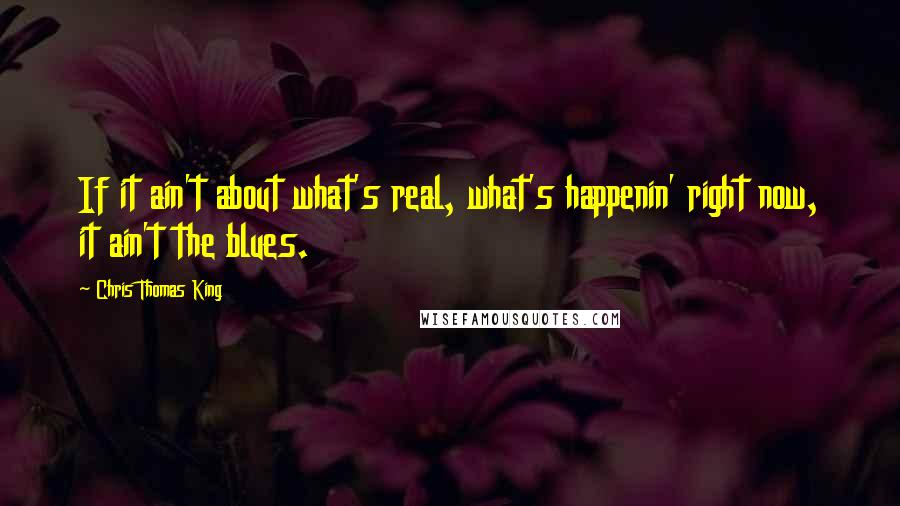 Chris Thomas King quotes: If it ain't about what's real, what's happenin' right now, it ain't the blues.